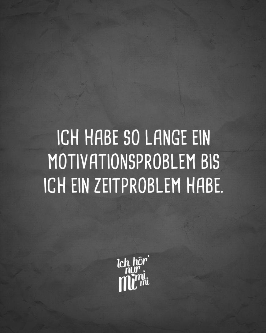 Ich habe so lange ein Motivationsproblem bis ich ein Zeitproblem habe.